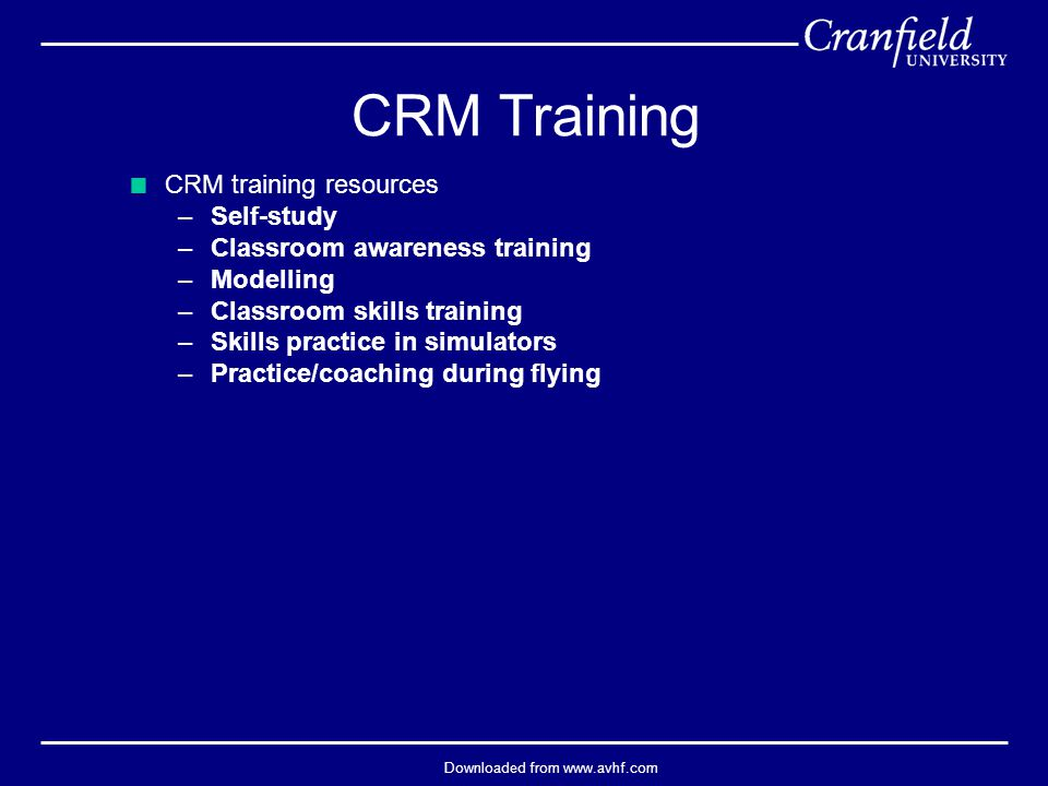 Downloaded from www.avhf.com  CRM training resources –Self-study –Classroom awareness training –Modelling –Classroom skills training –Skills practice in simulators –Practice/coaching during flying CRM Training