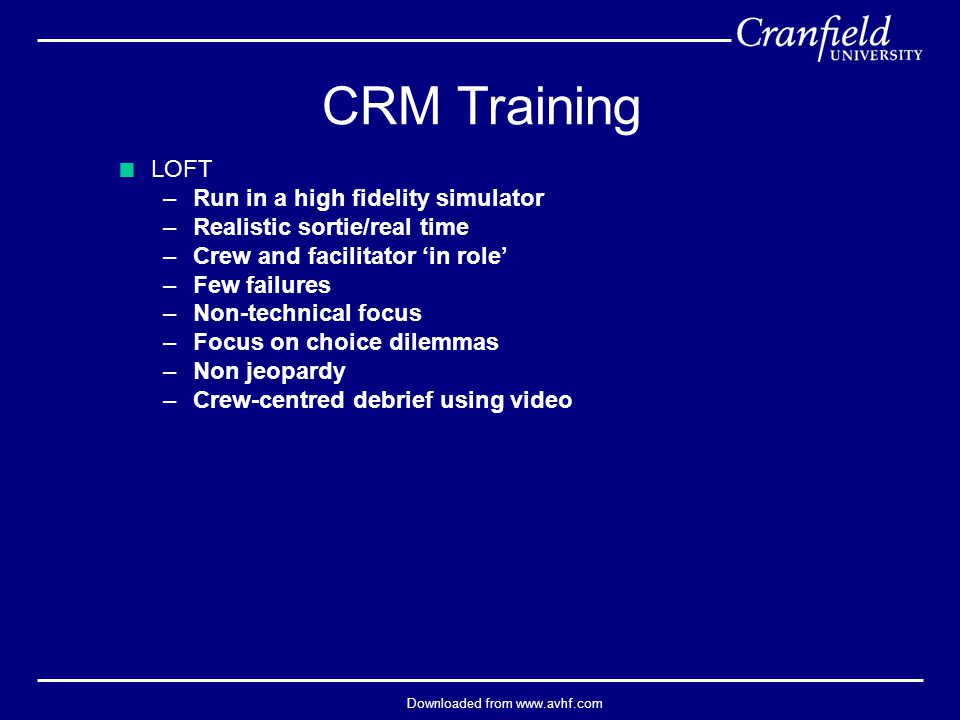 Downloaded from www.avhf.com  LOFT –Run in a high fidelity simulator –Realistic sortie/real time –Crew and facilitator 'in role' –Few failures –Non-technical focus –Focus on choice dilemmas –Non jeopardy –Crew-centred debrief using video CRM Training