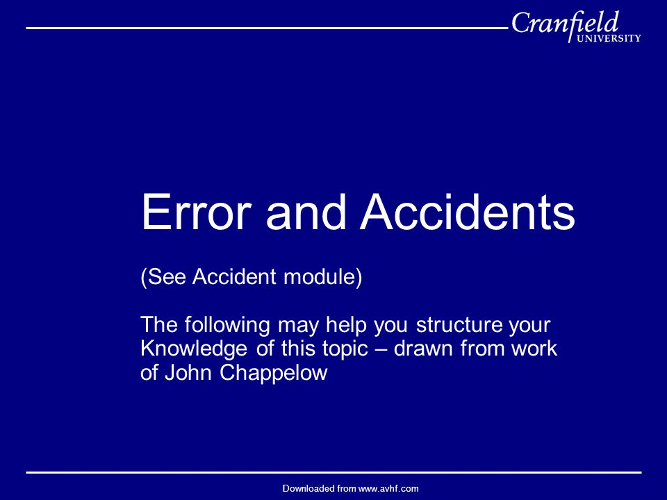 Downloaded from www.avhf.com Error and Accidents (See Accident module) The following may help you structure your Knowledge of this topic – drawn from work of John Chappelow