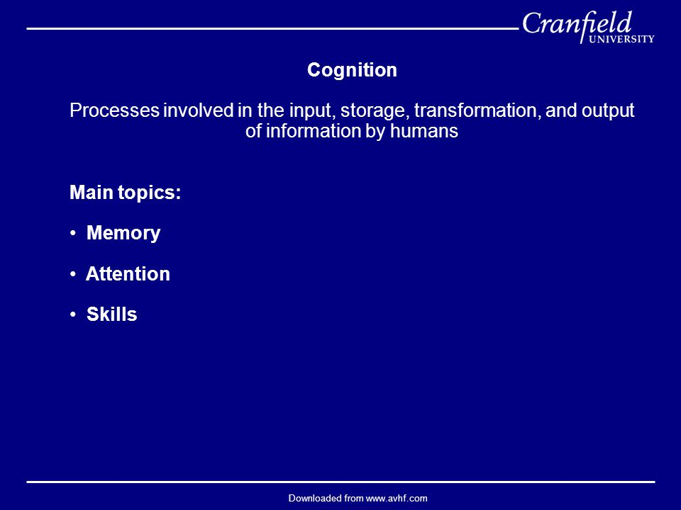 Downloaded from www.avhf.com Cognition Processes involved in the input, storage, transformation, and output of information by humans Main topics: Memory Attention Skills