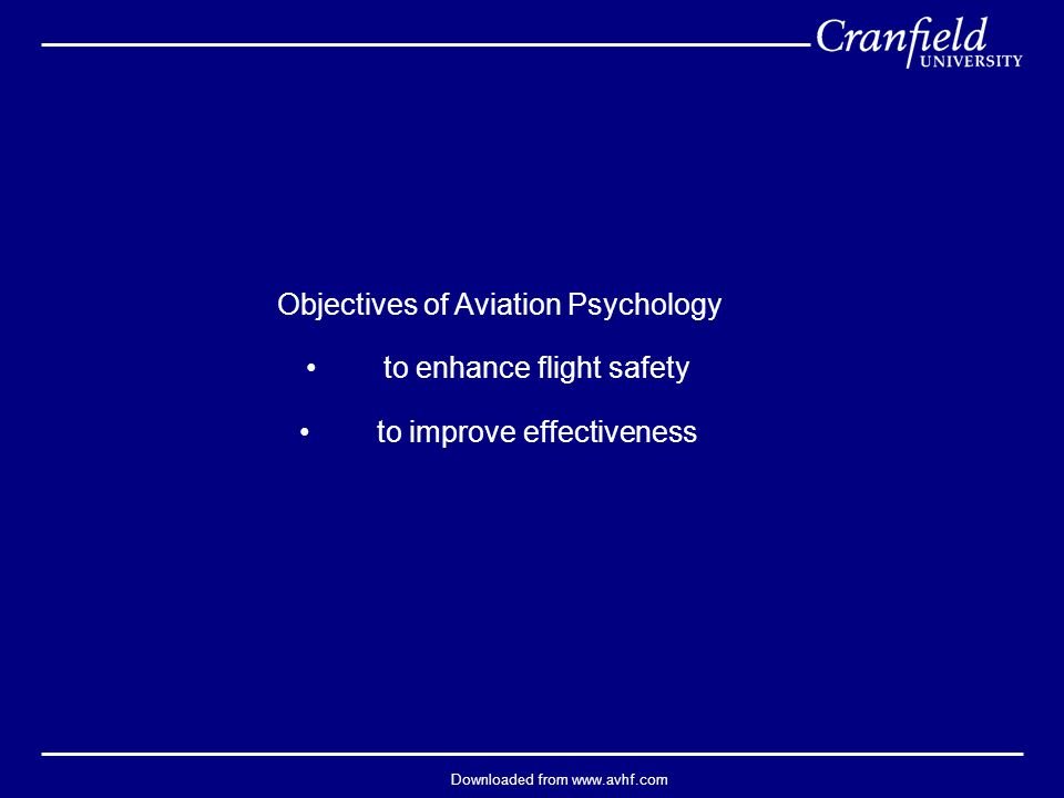 Downloaded from www.avhf.com Objectives of Aviation Psychology to enhance flight safety to improve effectiveness