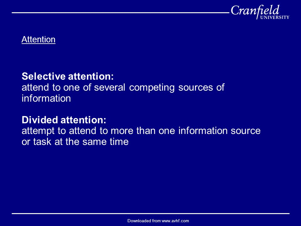 Downloaded from www.avhf.com Attention Selective attention: attend to one of several competing sources of information Divided attention: attempt to attend to more than one information source or task at the same time