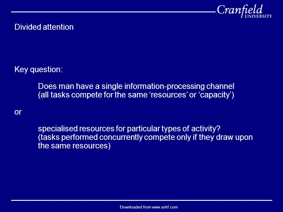 Downloaded from www.avhf.com Divided attention Key question: Does man have a single information-processing channel (all tasks compete for the same 'resources' or 'capacity') or specialised resources for particular types of activity.