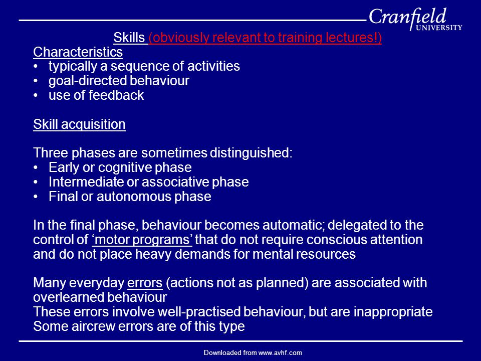 Downloaded from www.avhf.com Skills (obviously relevant to training lectures!) Characteristics typically a sequence of activities goal-directed behaviour use of feedback Skill acquisition Three phases are sometimes distinguished: Early or cognitive phase Intermediate or associative phase Final or autonomous phase In the final phase, behaviour becomes automatic; delegated to the control of 'motor programs' that do not require conscious attention and do not place heavy demands for mental resources Many everyday errors (actions not as planned) are associated with overlearned behaviour These errors involve well-practised behaviour, but are inappropriate Some aircrew errors are of this type