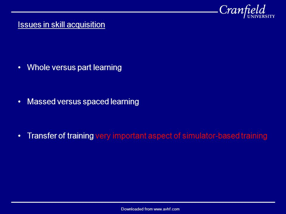 Downloaded from www.avhf.com Issues in skill acquisition Whole versus part learning Massed versus spaced learning Transfer of training very important aspect of simulator-based training