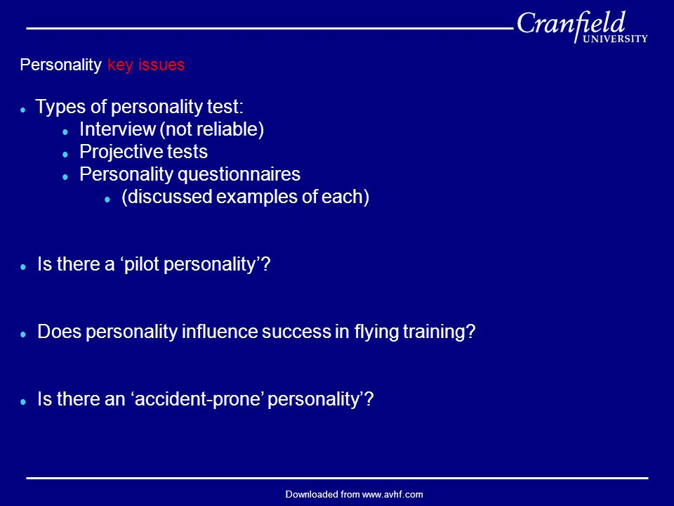 Downloaded from www.avhf.com Personality key issues l Types of personality test: l Interview (not reliable) l Projective tests l Personality questionnaires l (discussed examples of each) l Is there a 'pilot personality'.