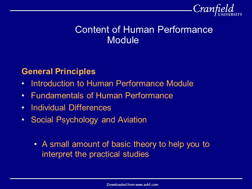 Downloaded from www.avhf.com Training issues (see also Human Information Processing lecture): Massed versus distributed practice Whole- versus part-task approach Phases of learning Feedback Media and technology Simulation — very important in aviation, where the objective is to maximise the transfer of learning from simulator to aircraft; fidelity is a key issue: do not need physical fidelity (simulator does not need to resemble the aircraft), but functional fidelity is important Internet-based — increasingly important; can be accessed even in the field Traditional — still some role for classroom-based instruction