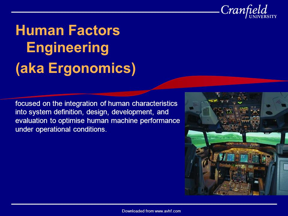 Downloaded from www.avhf.com Human Factors Engineering (aka Ergonomics) focused on the integration of human characteristics into system definition, de