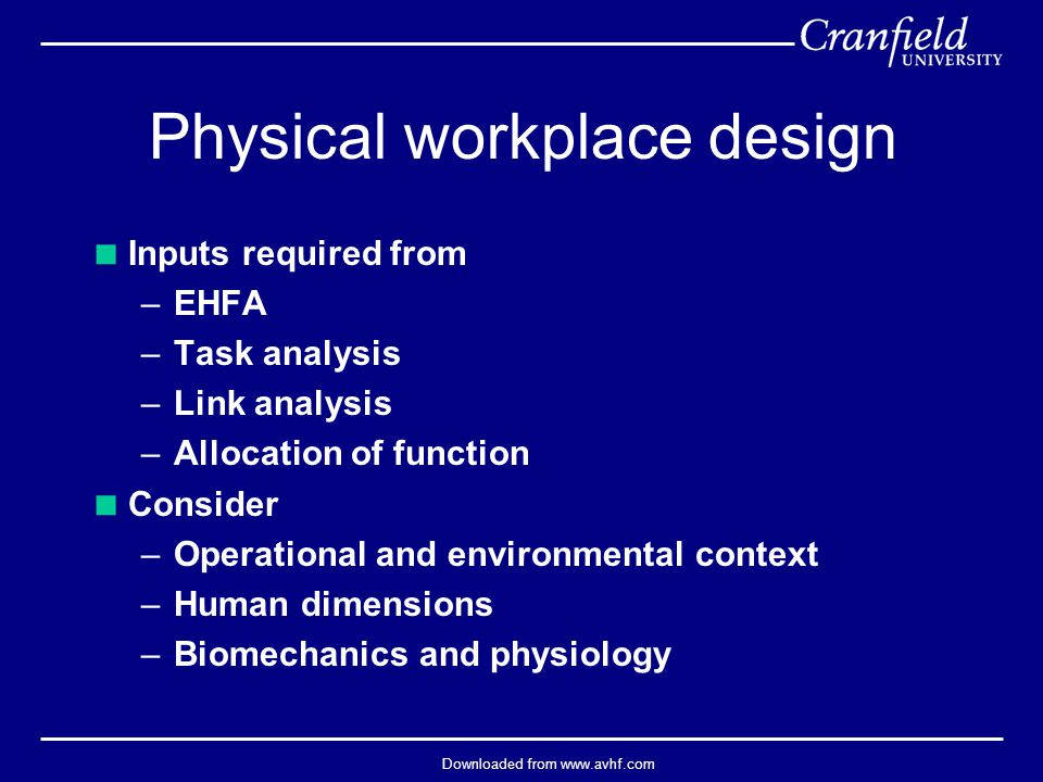 Downloaded from www.avhf.com Physical workplace design  Inputs required from –EHFA –Task analysis –Link analysis –Allocation of function  Consider –Operational and environmental context –Human dimensions –Biomechanics and physiology
