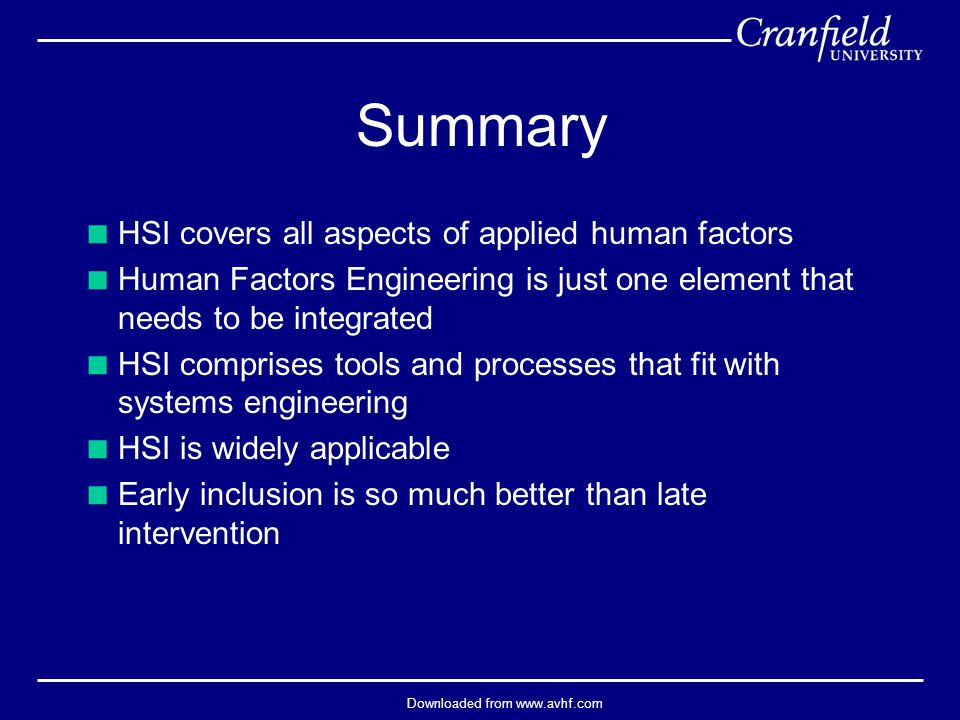 Downloaded from www.avhf.com Summary  HSI covers all aspects of applied human factors  Human Factors Engineering is just one element that needs to be integrated  HSI comprises tools and processes that fit with systems engineering  HSI is widely applicable  Early inclusion is so much better than late intervention
