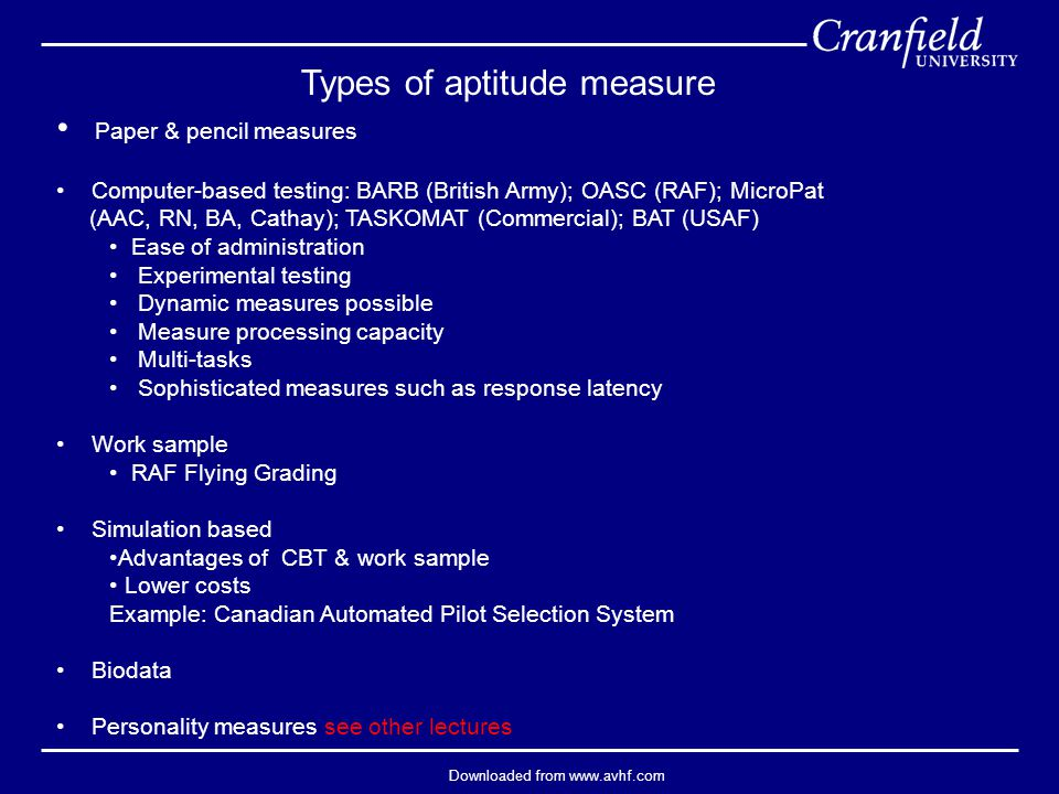 Downloaded from www.avhf.com Types of aptitude measure Paper & pencil measures Computer-based testing: BARB (British Army); OASC (RAF); MicroPat (AAC, RN, BA, Cathay); TASKOMAT (Commercial); BAT (USAF) Ease of administration Experimental testing Dynamic measures possible Measure processing capacity Multi-tasks Sophisticated measures such as response latency Work sample RAF Flying Grading Simulation based Advantages of CBT & work sample Lower costs Example: Canadian Automated Pilot Selection System Biodata Personality measures see other lectures