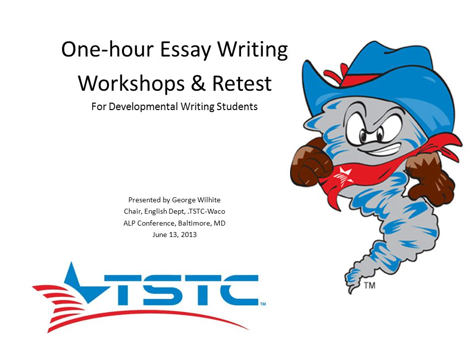 One-hour Essay Writing Workshops & Retest For Developmental Writing Students Presented by George Wilhite Chair, English Dept,.TSTC-Waco ALP Conference