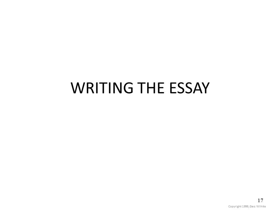 17 WRITING THE ESSAY Copyright 1999, Geo. Wilhite