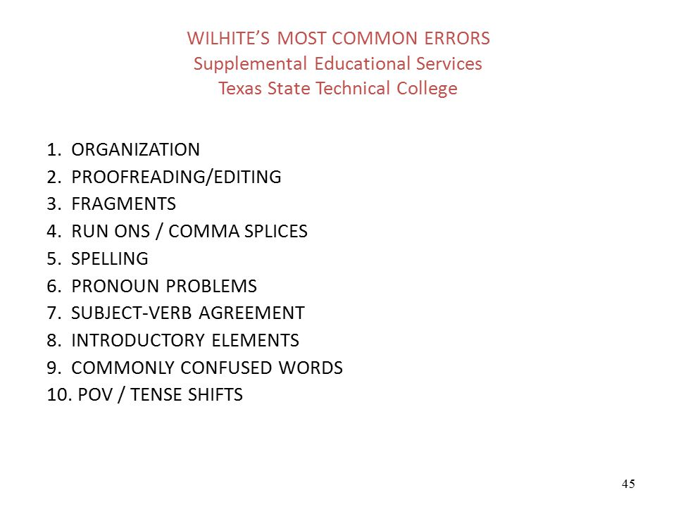 45 WILHITE'S MOST COMMON ERRORS Supplemental Educational Services Texas State Technical College 1. ORGANIZATION 2. PROOFREADING/EDITING 3. FRAGMENTS 4