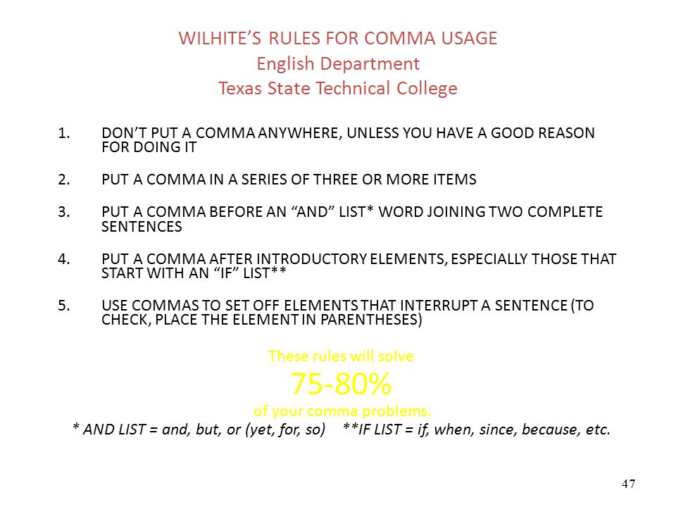 47 WILHITE'S RULES FOR COMMA USAGE English Department Texas State Technical College 1.DON'T PUT A COMMA ANYWHERE, UNLESS YOU HAVE A GOOD REASON FOR DO