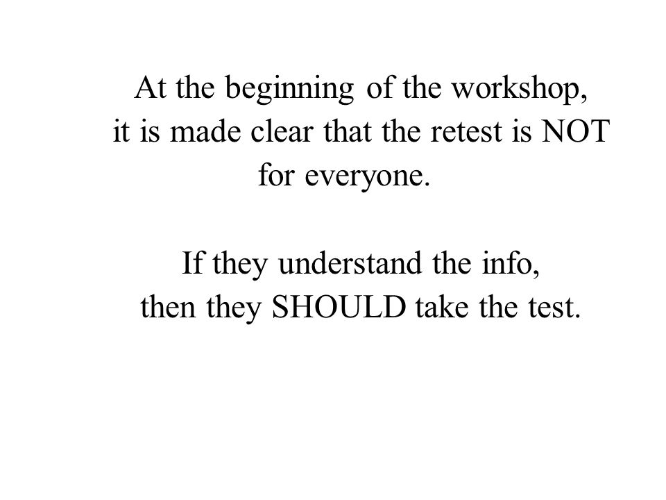 At the beginning of the workshop, it is made clear that the retest is NOT for everyone. If they understand the info, then they SHOULD take the test.