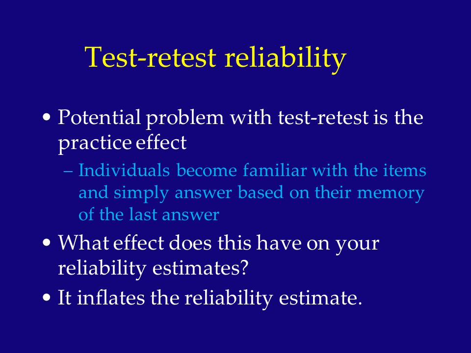 Test-retest reliability Potential problem with test-retest is the practice effect –Individuals become familiar with the items and simply answer based