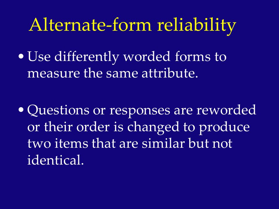 Alternate-form reliability Use differently worded forms to measure the same attribute. Questions or responses are reworded or their order is changed t