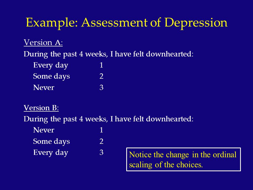 Example: Assessment of Depression Version A: During the past 4 weeks, I have felt downhearted: Every day1 Some days2 Never3 Version B: During the past