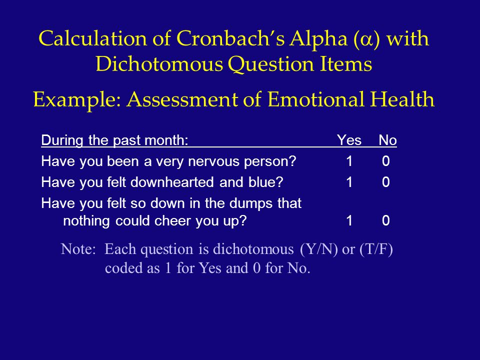 Calculation of Cronbach's Alpha (  ) with Dichotomous Question Items Example: Assessment of Emotional Health During the past month: Yes No Have you b