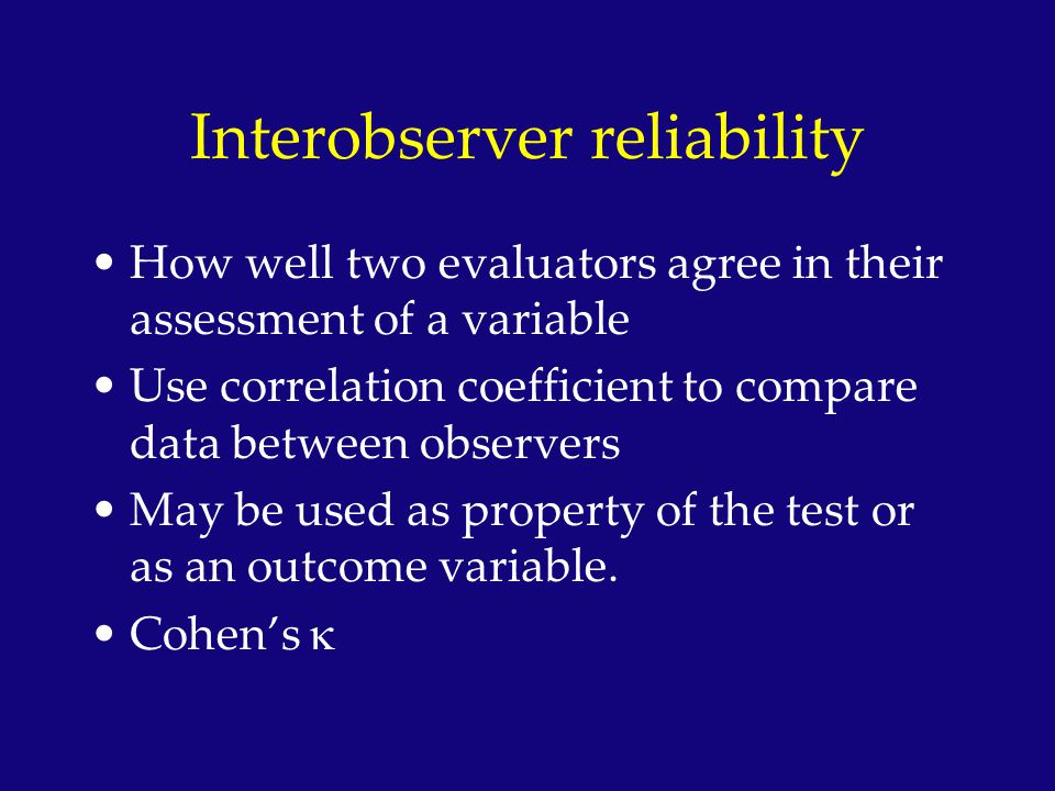 Interobserver reliability How well two evaluators agree in their assessment of a variable Use correlation coefficient to compare data between observer