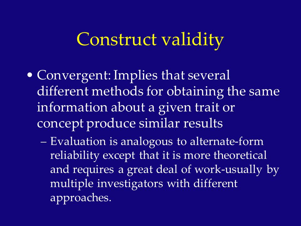 Construct validity Convergent: Implies that several different methods for obtaining the same information about a given trait or concept produce simila