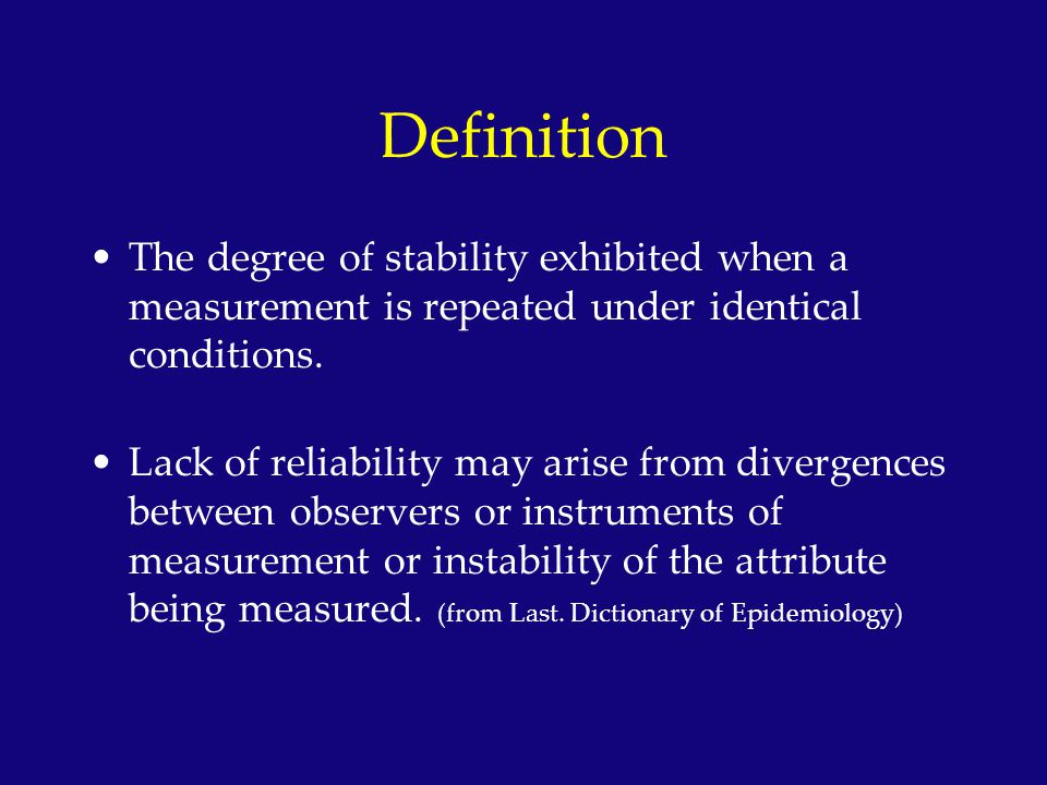 Definition The degree of stability exhibited when a measurement is repeated under identical conditions. Lack of reliability may arise from divergences