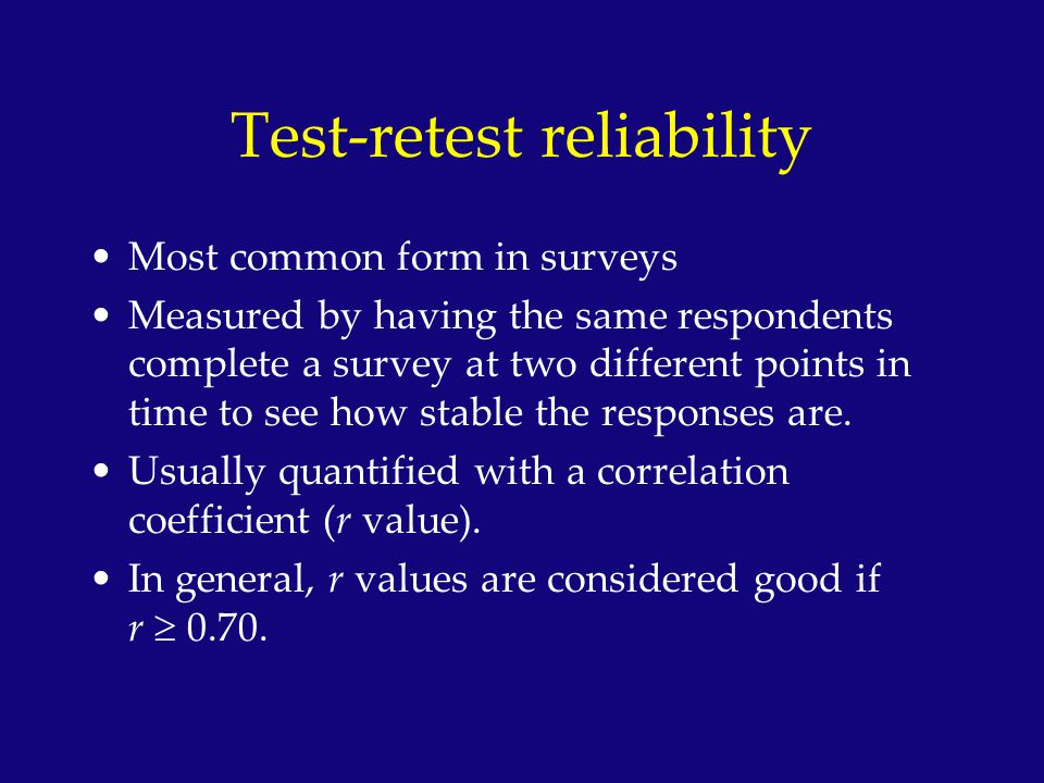 Test-retest reliability Most common form in surveys Measured by having the same respondents complete a survey at two different points in time to see h