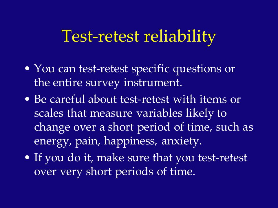 Test-retest reliability Potential problem with test-retest is the practice effect –Individuals become familiar with the items and simply answer based on their memory of the last answer What effect does this have on your reliability estimates.