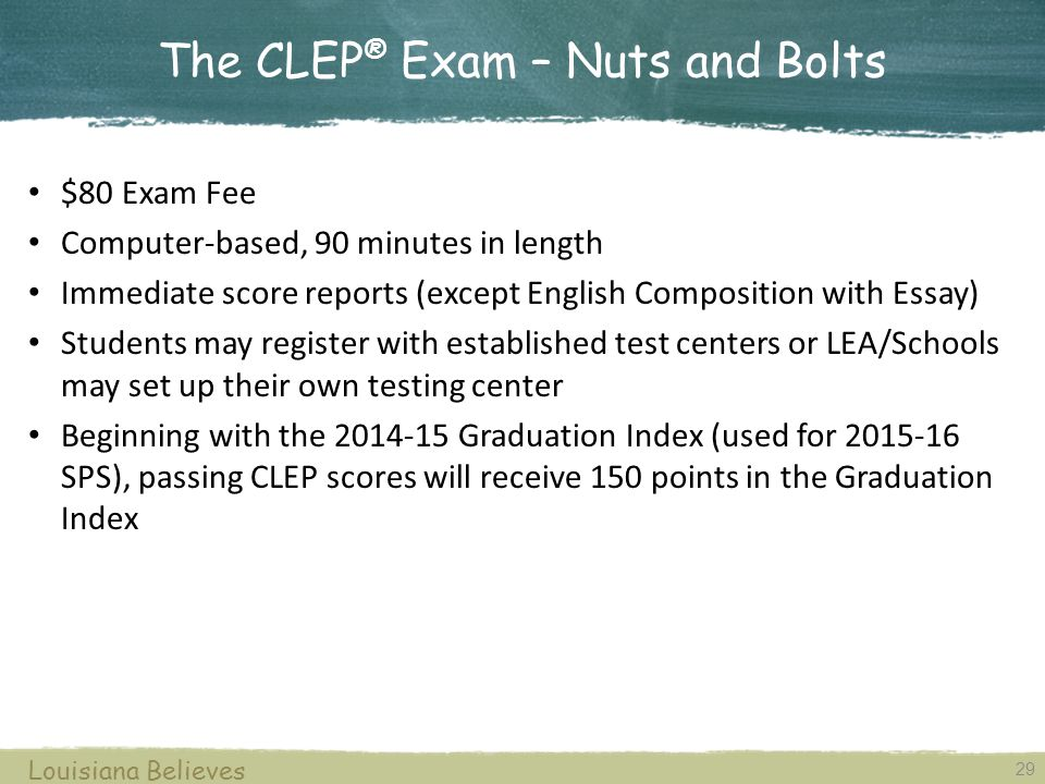 CLEP ® Examinations Louisiana Believes 28 A score of 50 or better correlates closely with college readiness.
