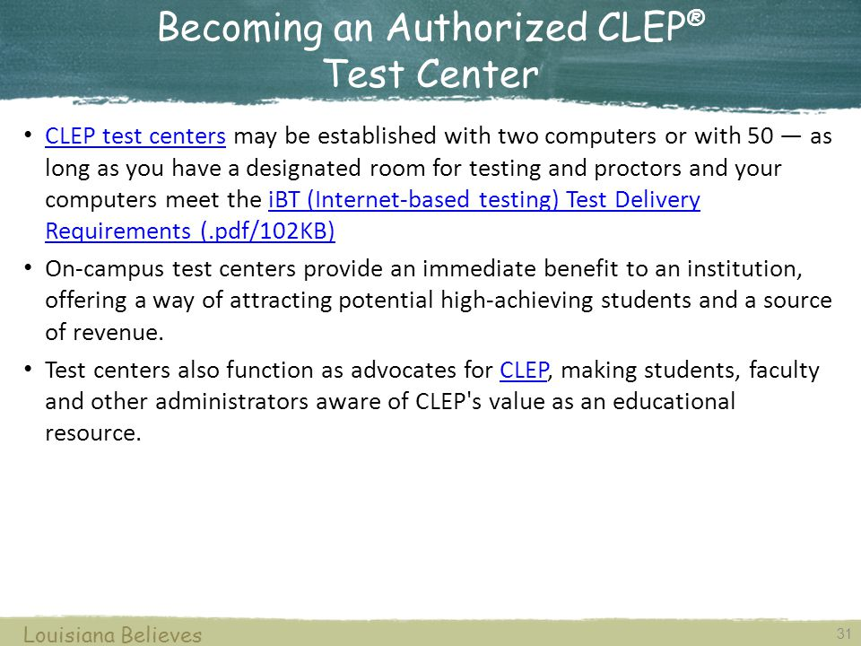 Authorized CLEP ® Testing Centers 30 Louisiana Believes Bossier Parish Community College Louisiana Technical University Northwestern State University Louisiana State University at Alexandria McNeese State University The University of Louisiana at Monroe Delgado Community College Southeastern Louisiana University University of New Orleans Nicholls State University