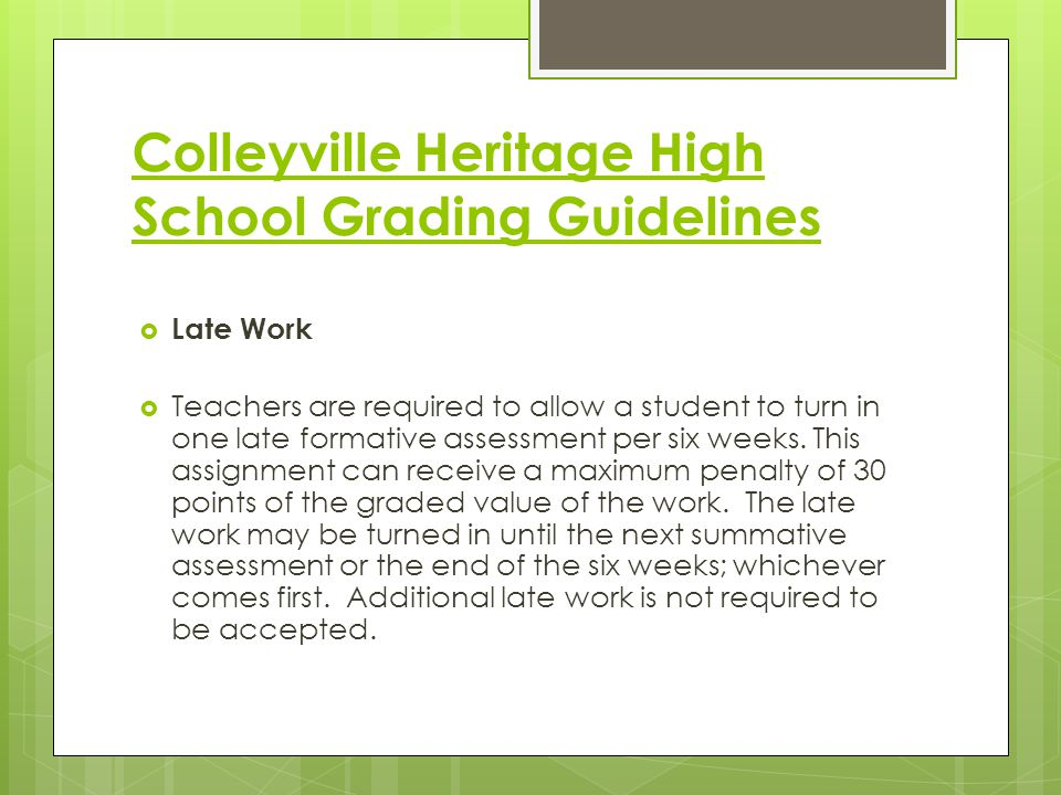 Colleyville Heritage High School Grading Guidelines  Late Work  Teachers are required to allow a student to turn in one late formative assessment per six weeks.