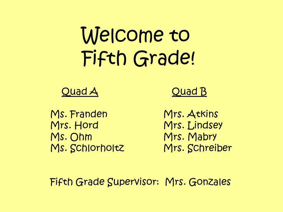 Welcome to Fifth Grade. Quad A Quad B Ms. FrandenMrs.