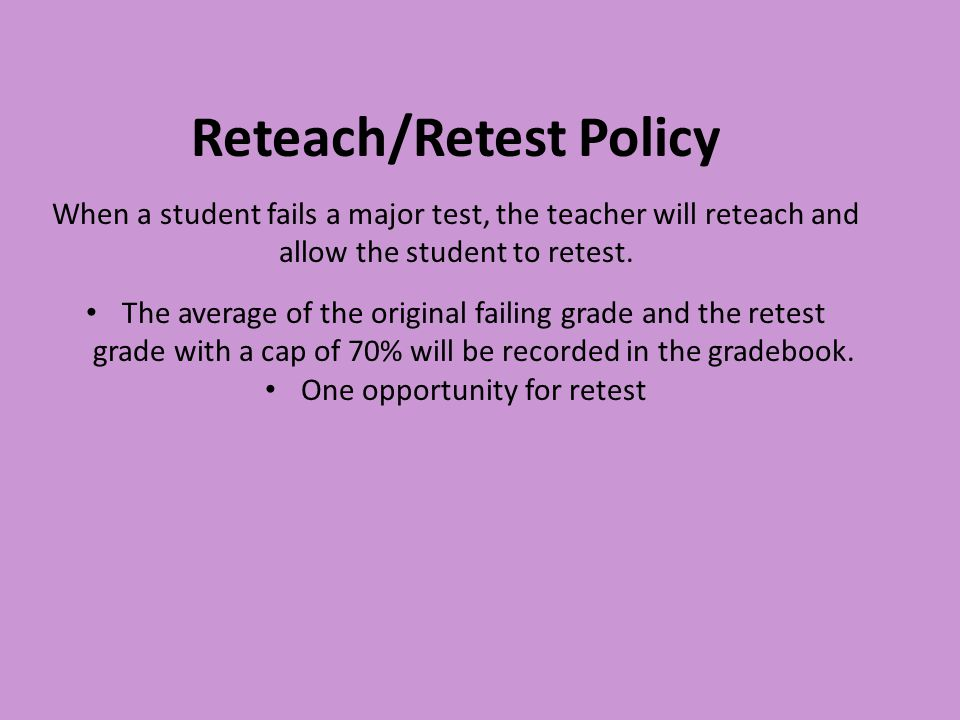 Reteach/Retest Policy When a student fails a major test, the teacher will reteach and allow the student to retest. The average of the original failing