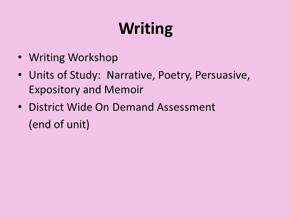 Writing Writing Workshop Units of Study: Narrative, Poetry, Persuasive, Expository and Memoir District Wide On Demand Assessment (end of unit)