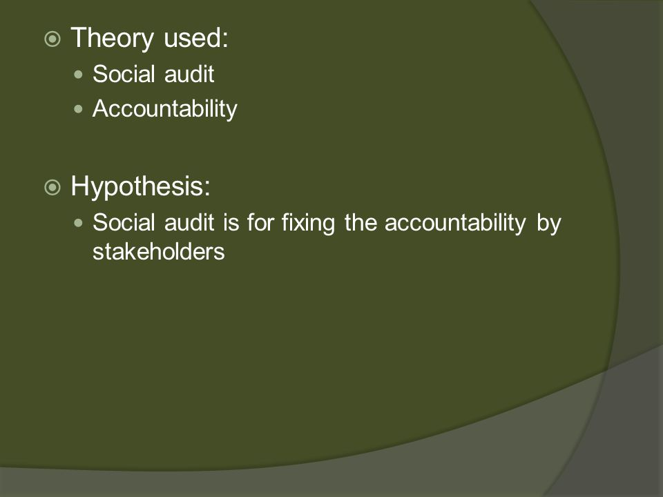  Theory used: Social audit Accountability  Hypothesis: Social audit is for fixing the accountability by stakeholders