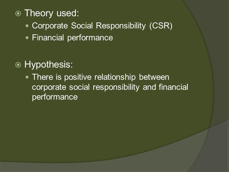  Theory used: Corporate Social Responsibility (CSR) Financial performance  Hypothesis: There is positive relationship between corporate social responsibility and financial performance