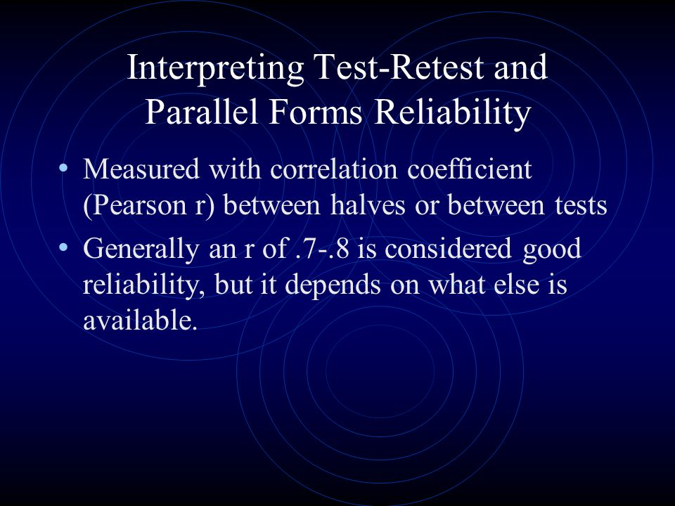 Interpreting Test-Retest and Parallel Forms Reliability Measured with correlation coefficient (Pearson r) between halves or between tests Generally an r of.7-.8 is considered good reliability, but it depends on what else is available.
