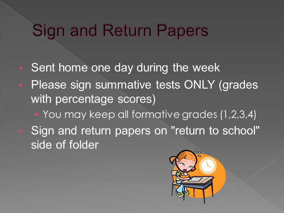 Sent home one day during the week Please sign summative tests ONLY (grades with percentage scores) You may keep all formative grades (1,2,3,4) Sign and return papers on return to school side of folder