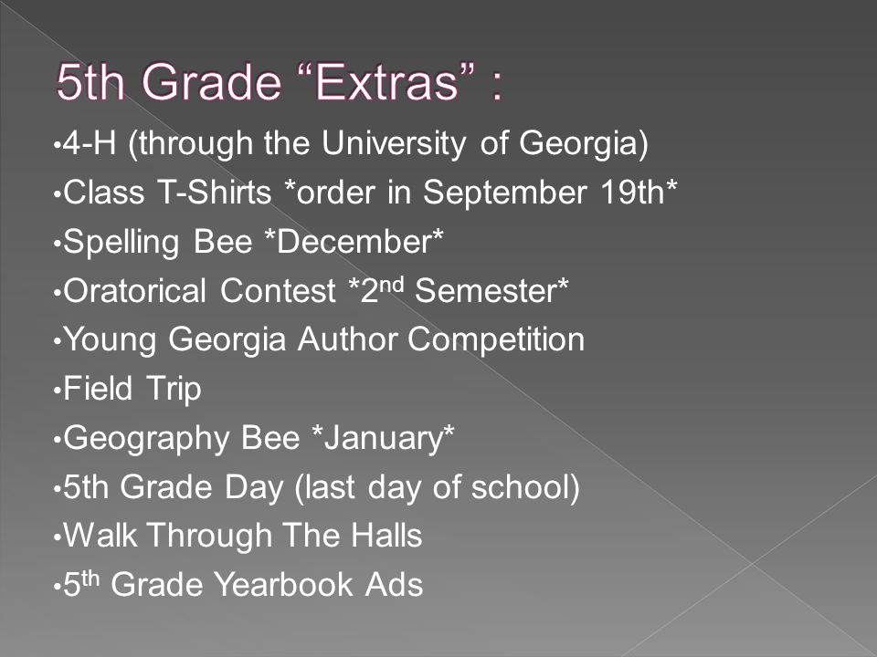 4-H (through the University of Georgia) Class T-Shirts *order in September 19th* Spelling Bee *December* Oratorical Contest *2 nd Semester* Young Georgia Author Competition Field Trip Geography Bee *January* 5th Grade Day (last day of school) Walk Through The Halls 5 th Grade Yearbook Ads
