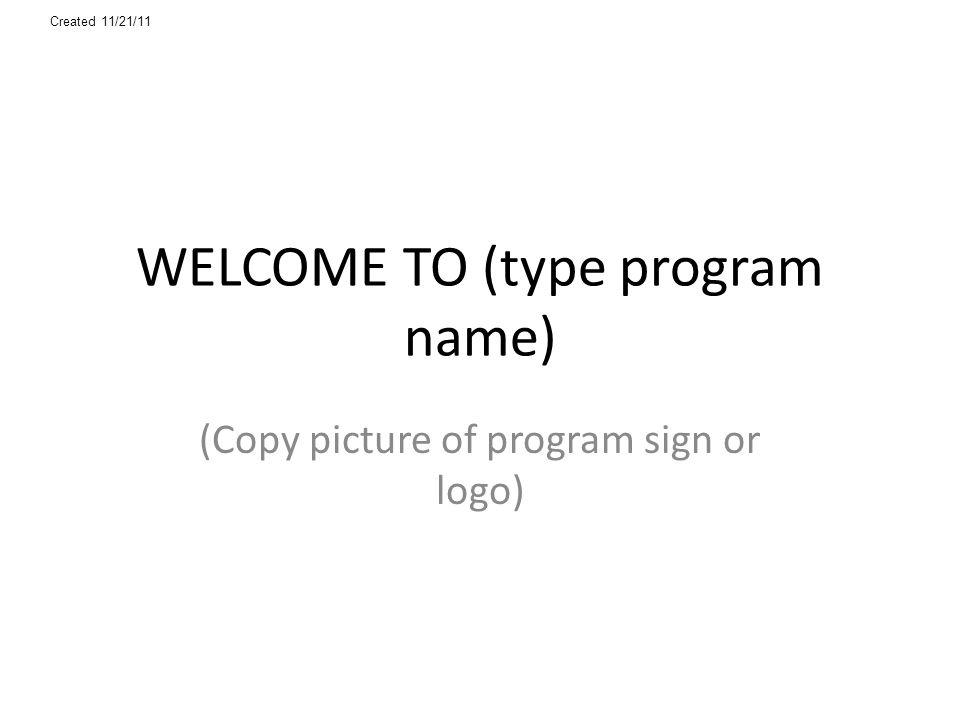 WELCOME TO (type program name) (Copy picture of program sign or logo) Created 11/21/11