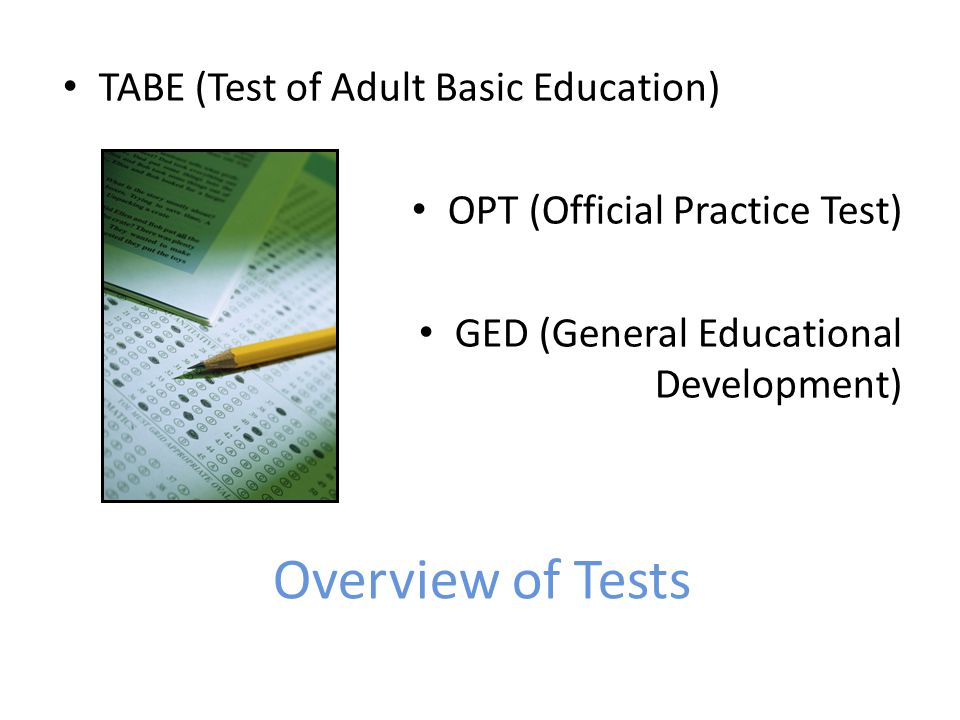 Overview of Tests TABE (Test of Adult Basic Education) OPT (Official Practice Test) GED (General Educational Development)