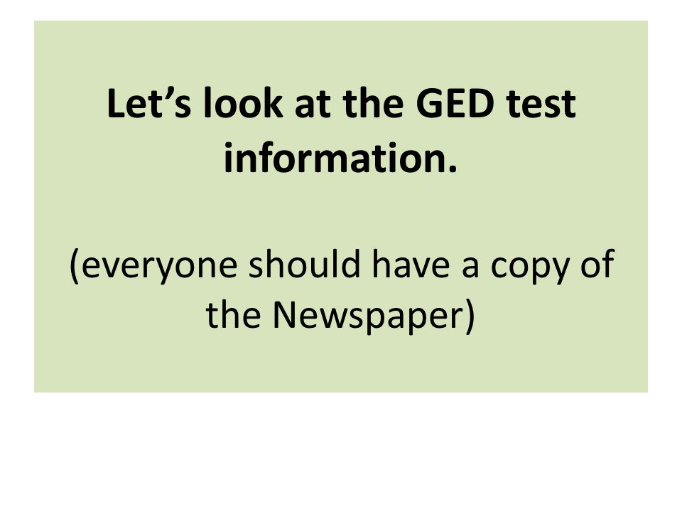 Let's look at the GED test information. (everyone should have a copy of the Newspaper)