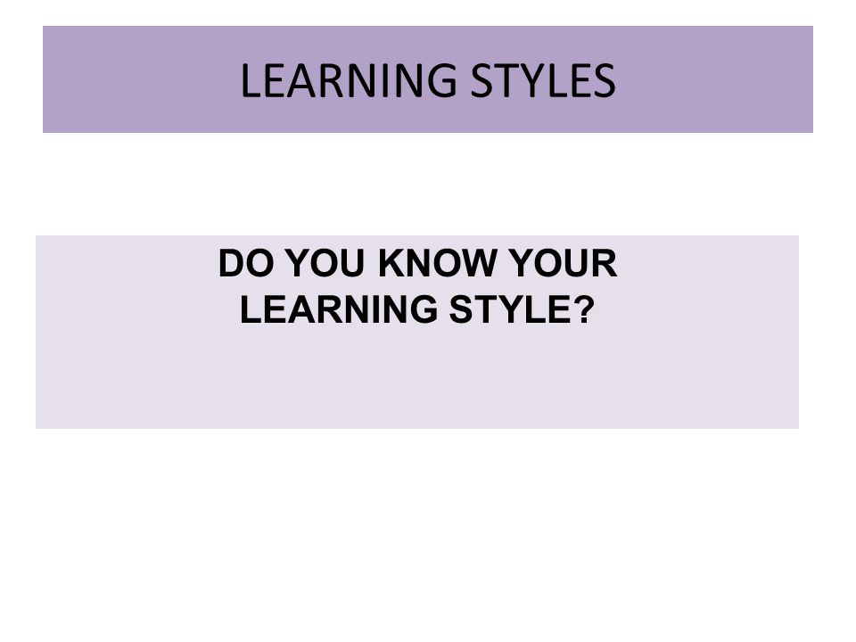 LEARNING STYLES DO YOU KNOW YOUR LEARNING STYLE
