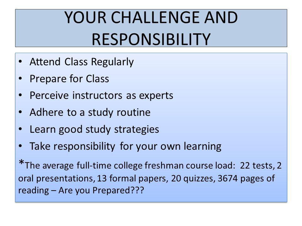 YOUR CHALLENGE AND RESPONSIBILITY Attend Class Regularly Prepare for Class Perceive instructors as experts Adhere to a study routine Learn good study strategies Take responsibility for your own learning * The average full-time college freshman course load: 22 tests, 2 oral presentations, 13 formal papers, 20 quizzes, 3674 pages of reading – Are you Prepared .