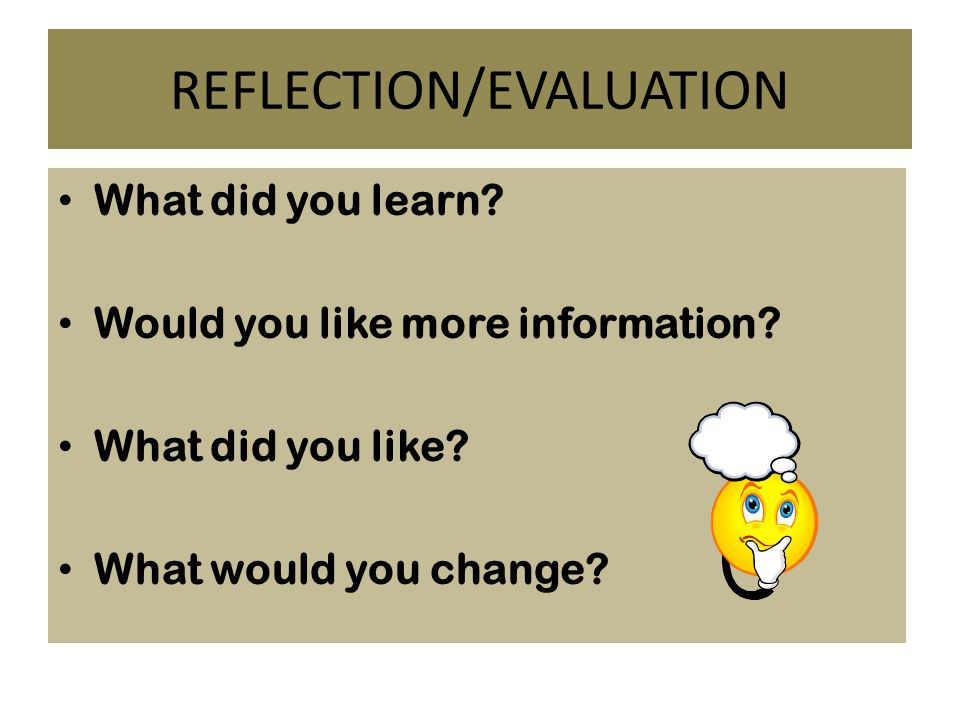 REFLECTION/EVALUATION What did you learn. Would you like more information.