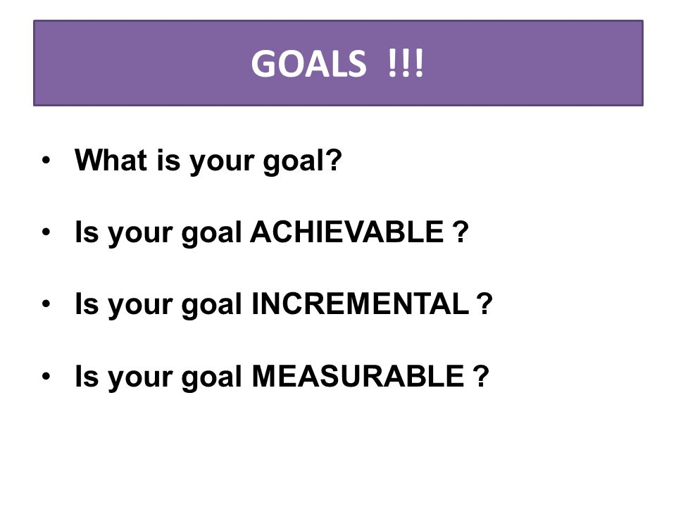 GOALS !!. What is your goal. Is your goal ACHIEVABLE .