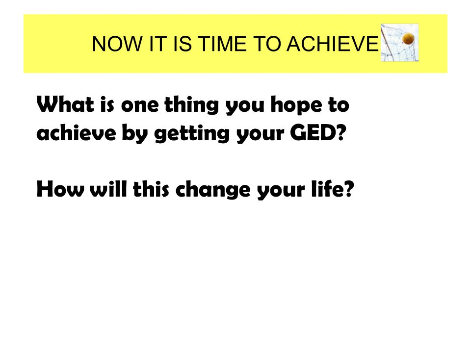 NOW IT IS TIME TO ACHIEVE What is one thing you hope to achieve by getting your GED.
