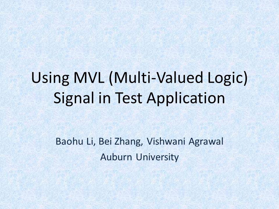 Using MVL (Multi-Valued Logic) Signal in Test Application Baohu Li, Bei Zhang, Vishwani Agrawal Auburn University