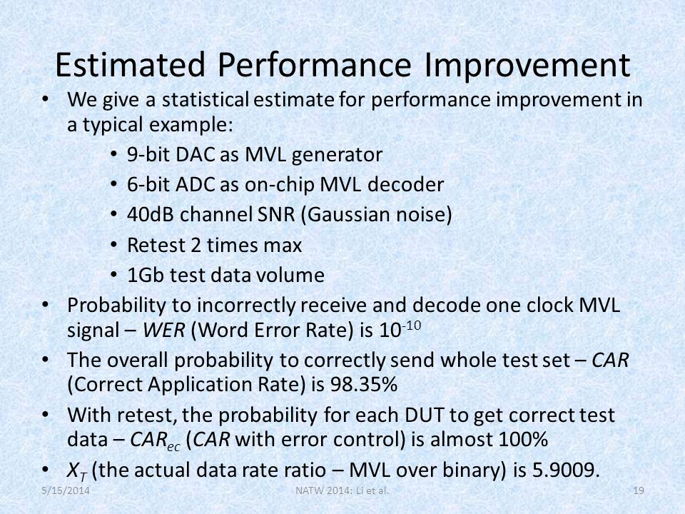 Estimated Performance Improvement We give a statistical estimate for performance improvement in a typical example: 9-bit DAC as MVL generator 6-bit ADC as on-chip MVL decoder 40dB channel SNR (Gaussian noise) Retest 2 times max 1Gb test data volume Probability to incorrectly receive and decode one clock MVL signal – WER (Word Error Rate) is 10 -10 The overall probability to correctly send whole test set – CAR (Correct Application Rate) is 98.35% With retest, the probability for each DUT to get correct test data – CAR ec (CAR with error control) is almost 100% X T (the actual data rate ratio – MVL over binary) is 5.9009.